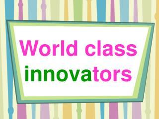 World class  innova tors