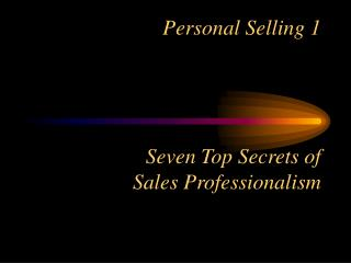 Personal Selling 1 Seven Top Secrets of Sales Professionalism