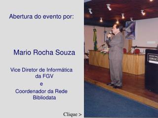 Abertura do evento por:       Mario Rocha Souza   Vice Diretor de Inform tica da FGV e Coordenador da Rede Bibliodata