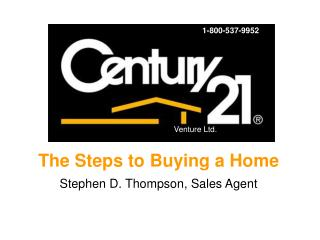The Steps to Buying a Home Stephen D. Thompson, Sales Agent