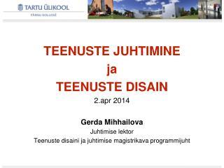 TEENUSTE JUHTIMINE ja TEENUSTE DISAIN  2.apr 2014 Gerda Mihhailova Juhtimise lektor