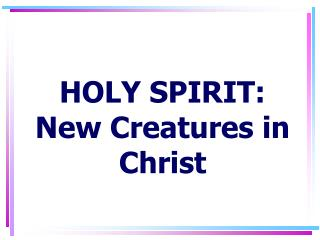 HOLY SPIRIT: New Creatures in Christ