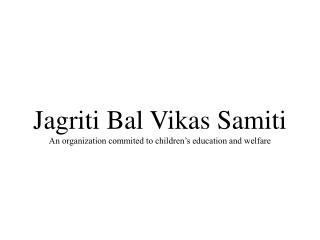 Jagriti Bal Vikas Samiti An organization commited to children's education and welfare