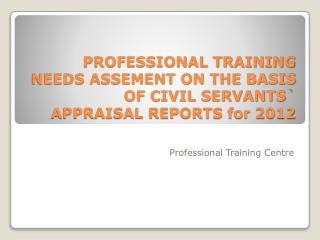 PROFESSIONAL TRAINING NEEDS ASSEMENT ON THE BASIS OF CIVIL SERVANTS` APPRAISAL REPORTS for  2012