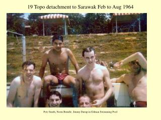 19 Topo detachment to Sarawak Feb to Aug 1964