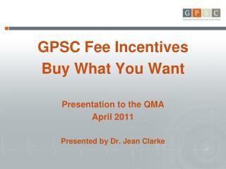 GPSC Fee Incentives Buy What You Want Presentation to the QMA April 2011
