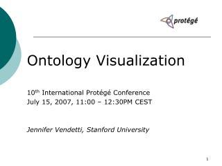 Ontology Visualization 10 th  International Protégé Conference July 15, 2007, 11:00 – 12:30PM CEST