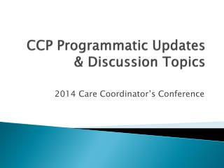 CCP Programmatic Updates & Discussion Topics