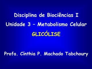 Disciplina de Bioci ncias I Unidade 3   Metabolismo Celular GLIC LISE  Profa. C nthia P. Machado Tabchoury