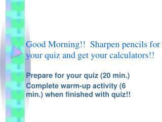 Good Morning!!  Sharpen pencils for your quiz and get your calculators!!