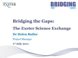Bridging the Gaps: The Exeter Science Exchange Dr Helen Butler Project Manager 1 st  July 2011