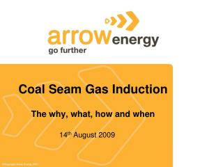 Coal Seam Gas Induction The why, what, how and when