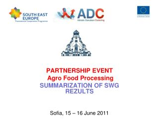 PARTNERSHIP EVENT  Agro Food Processing SUMMARIZATION OF SWG REZULTS Sofia, 15 – 16 June 2011