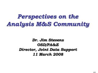 Perspectives on the Analysis M&S Community Dr. Jim Stevens OSD/PA&E Director, Joint Data Support