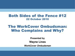 Both Sides of the Fence #12 22 October 2010 The WorkCover Ombudsman: Who Complains and Why?