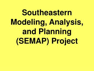 Southeastern Modeling, Analysis, and Planning (SEMAP) Project