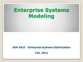 Enterprise Systems Modeling EGN 5623   Enterprise  Systems Optimization Fall, 2012