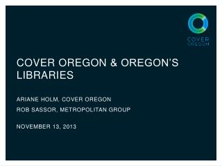 Cover  oregon  & Oregon's Libraries ARIANE HOLM, COVER OREGON ROB SASSOR, METROPOLITAN GROUP