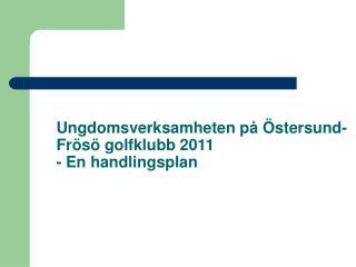 Ungdomsverksamheten på Östersund-Frösö golfklubb 2011 - En handlingsplan