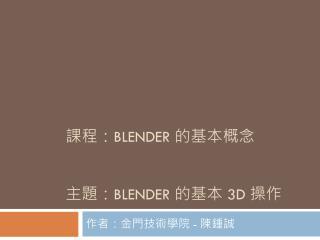 課程: BLENDER  的基本概念 主題: BLENDER  的基本  3D  操作