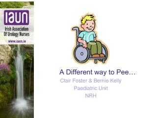 A Different way to Pee… Cla ir  Foster & Bernie Kelly Paediatric Unit  NRH
