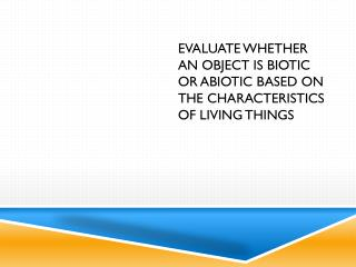 evaluate whether an object is biotic or abiotic based on the characteristics of living things