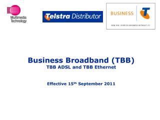 Business Broadband (TBB) TBB ADSL and TBB Ethernet Effective 15 th  September 2011