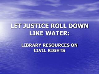 LET JUSTICE ROLL DOWN LIKE WATER: