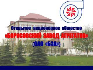 Открытое   акционерное  общество «БОРИСОВСКИЙ  ЗАВОД  АГРЕГАТОВ» ( ОАО  «БЗА» )