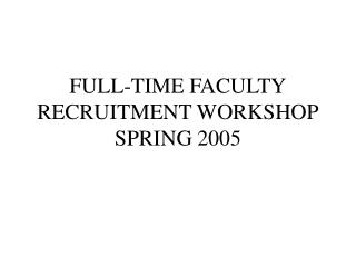 FULL-TIME FACULTY RECRUITMENT WORKSHOP SPRING 2005