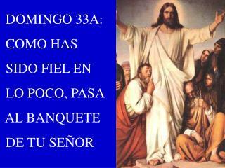 DOMINGO 33A:  COMO HAS  SIDO FIEL EN  LO POCO, PASA  AL BANQUETE  DE TU SE�OR