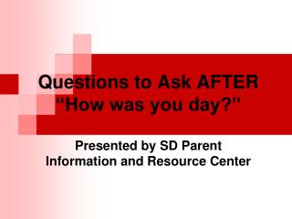 Questions to Ask AFTER  How was you day   Presented by SD Parent  Information and Resource Center