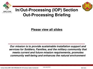 In/Out-Processing (IOP) Section  Out-Processing Briefing Please view all slides