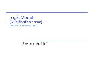 Logic Model [Qualification name] [Name of researcher]