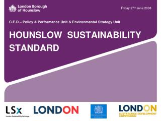 C.E.D – Policy & Performance Unit & Environmental Strategy Unit  HOUNSLOW  SUSTAINABILITY STANDARD