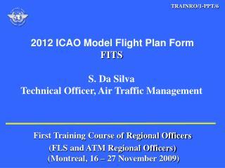 2012 ICAO Model Flight Plan Form FITS  S. Da Silva Technical Officer, Air Traffic Management