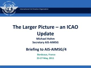 The Larger Picture   an ICAO Update Michael Hohm Secretary AIS-AIMSG