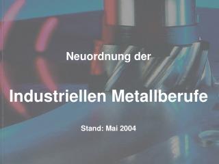 Neuordnung der Industriellen Metallberufe Stand: Mai 2004