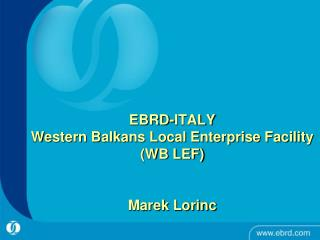 EBRD-ITALY  Western Balkans Local Enterprise Facility  (WB LEF)  Marek Lorinc