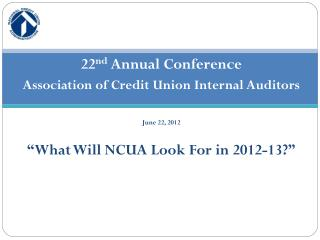 22 nd  Annual Conference Association of Credit Union Internal Auditors June 22, 2012