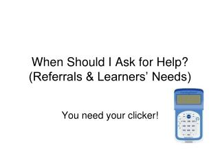 When Should I Ask for Help? (Referrals & Learners� Needs)