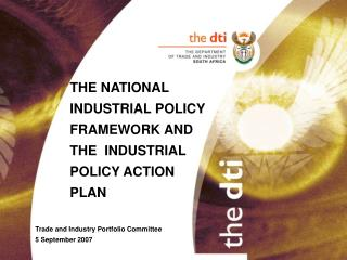 THE NATIONAL     INDUSTRIAL POLICY  FRAMEWORK AND   THE  INDUSTRIAL  POLICY ACTION   PLAN  Trade and Industry Portfolio