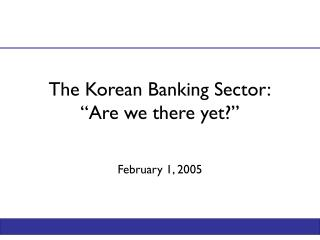 "The Korean Banking Sector: ""Are we there yet?"""
