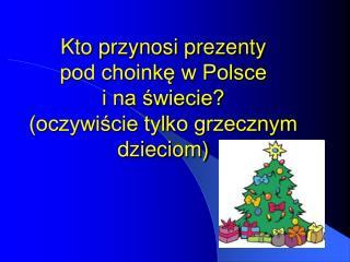 Kto przynosi prezenty  pod choinkę w Polsce  i na świecie? (oczywiście tylko grzecznym dzieciom)