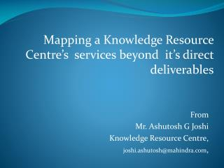 From  Mr. Ashutosh G Joshi   Knowledge Resource Centre, joshi.ashutosh@mahindra ,