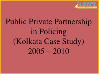 Public Private Partnership in Policing (Kolkata Case Study) 2005 – 2010