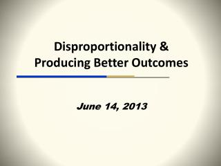 Disproportionality & Producing Better Outcomes June 14, 2013