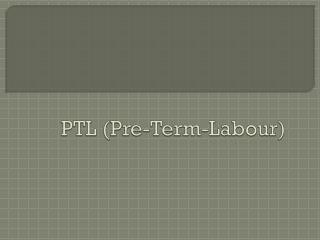PTL (Pre-Term- Labour )