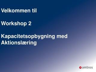 Velkommen til Workshop 2 Kapacitetsopbygning med Aktionslæring