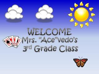 "WELCOME  Mrs. "" Ace""vedo's  3 rd  Grade Class"